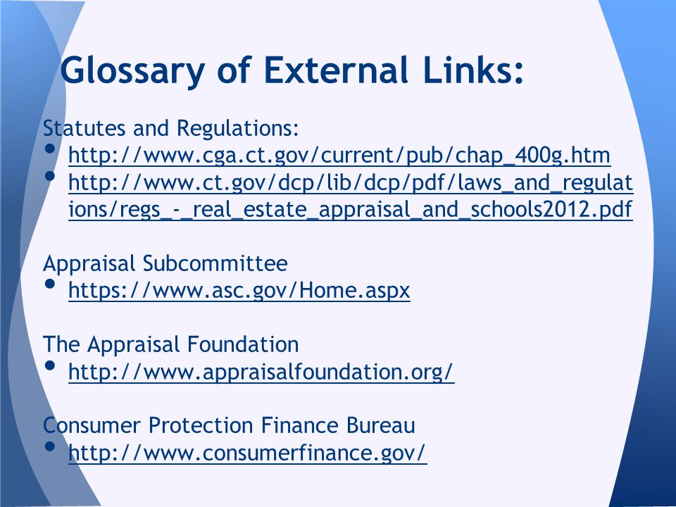 Statutes and Regulations: http://www.cga.ct.gov/current/pub/chap_400g.htm http://www.ct.gov/dcp/lib/dcp/pdf/laws_and_regulat ions/regs_-_real_estate_appraisal_and_schools2012.pdf http://www.ct.gov/dcp/lib/dcp/pdf/laws_and_regulat ions/regs_-_real_estate_appraisal_and_schools2012.pdf Appraisal Subcommittee https://www.asc.gov/Home.aspx The Appraisal Foundation http://www.appraisalfoundation.org/ Consumer Protection Finance Bureau http://www.consumerfinance.gov/ Glossary of External Links: