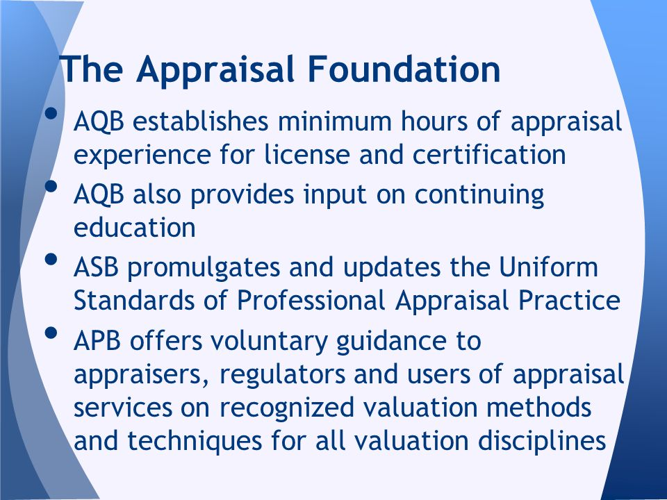 AQB establishes minimum hours of appraisal experience for license and certification AQB also provides input on continuing education ASB promulgates and updates the Uniform Standards of Professional Appraisal Practice APB offers voluntary guidance to appraisers, regulators and users of appraisal services on recognized valuation methods and techniques for all valuation disciplines The Appraisal Foundation