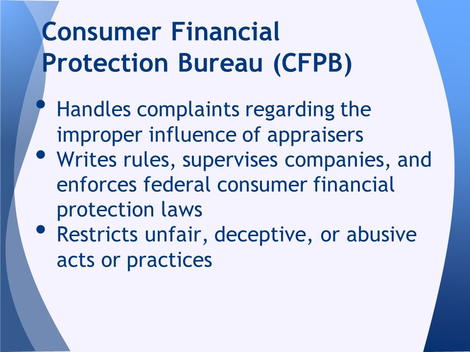 Handles complaints regarding the improper influence of appraisers Writes rules, supervises companies, and enforces federal consumer financial protection laws Restricts unfair, deceptive, or abusive acts or practices Consumer Financial Protection Bureau (CFPB)