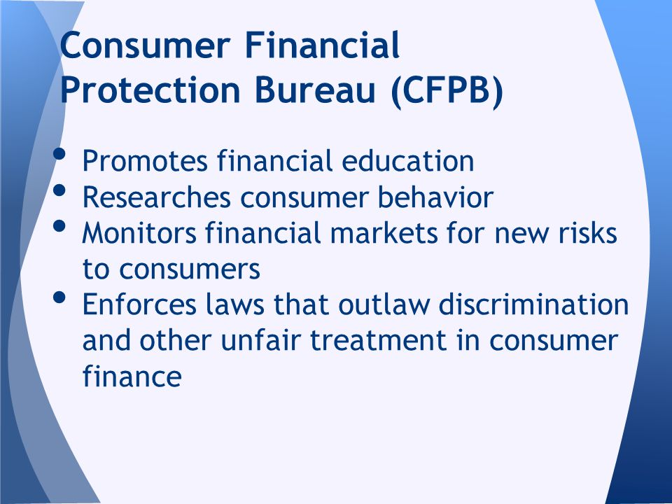 Promotes financial education Researches consumer behavior Monitors financial markets for new risks to consumers Enforces laws that outlaw discrimination and other unfair treatment in consumer finance Consumer Financial Protection Bureau (CFPB)
