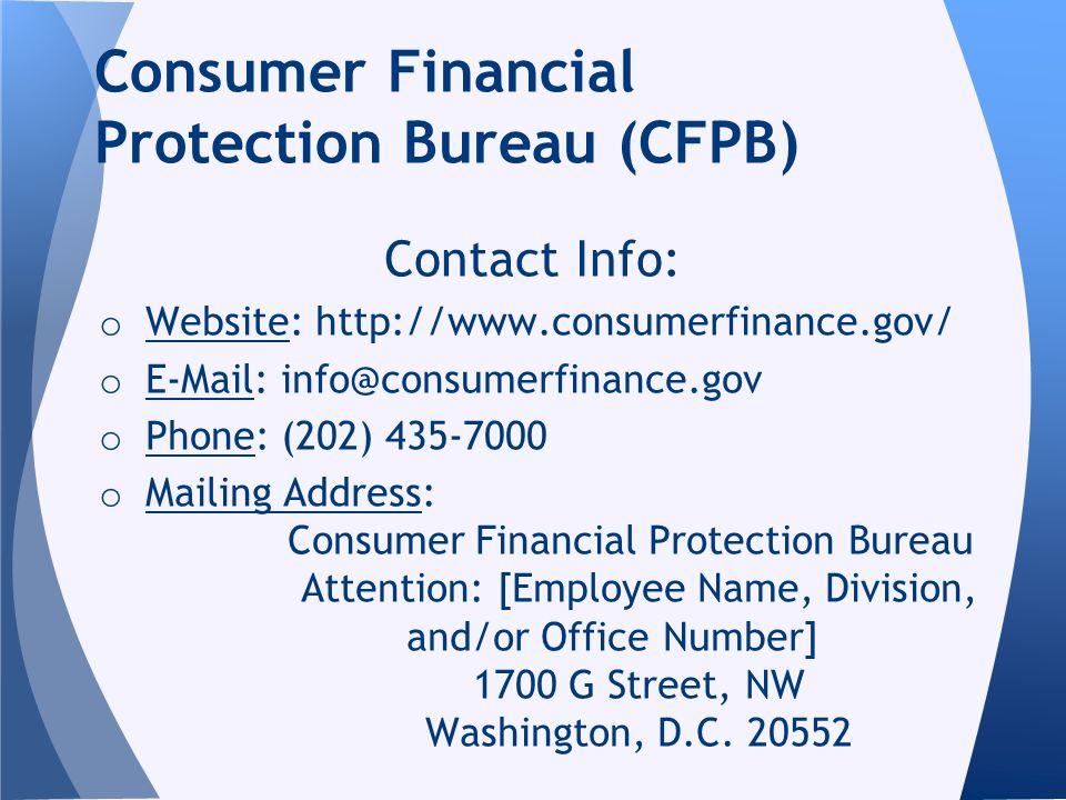 Consumer Financial Protection Bureau (CFPB) Contact Info: o Website: http://www.consumerfinance.gov/ o E-Mail: info@consumerfinance.gov o Phone: (202)