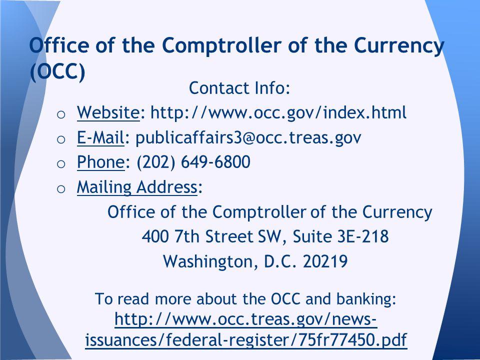 Contact Info: o Website: http://www.occ.gov/index.html o E-Mail: publicaffairs3@occ.treas.gov o Phone: (202) 649-6800 o Mailing Address: Office of the