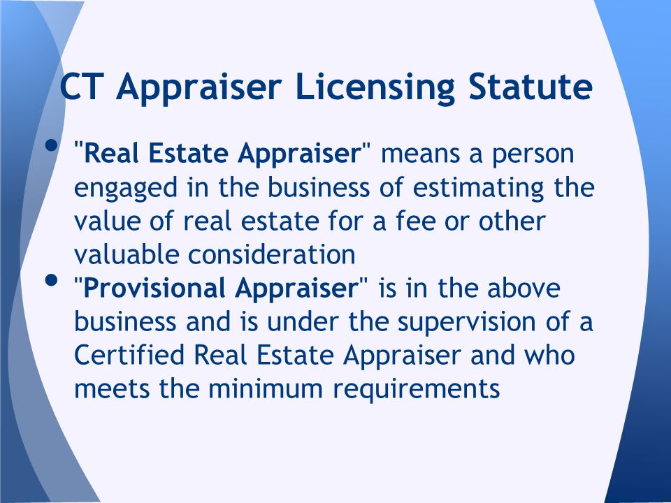 Real Estate Appraiser means a person engaged in the business of estimating the value of real estate for a fee or other valuable consideration Provisional Appraiser is in the above business and is under the supervision of a Certified Real Estate Appraiser and who meets the minimum requirements CT Appraiser Licensing Statute
