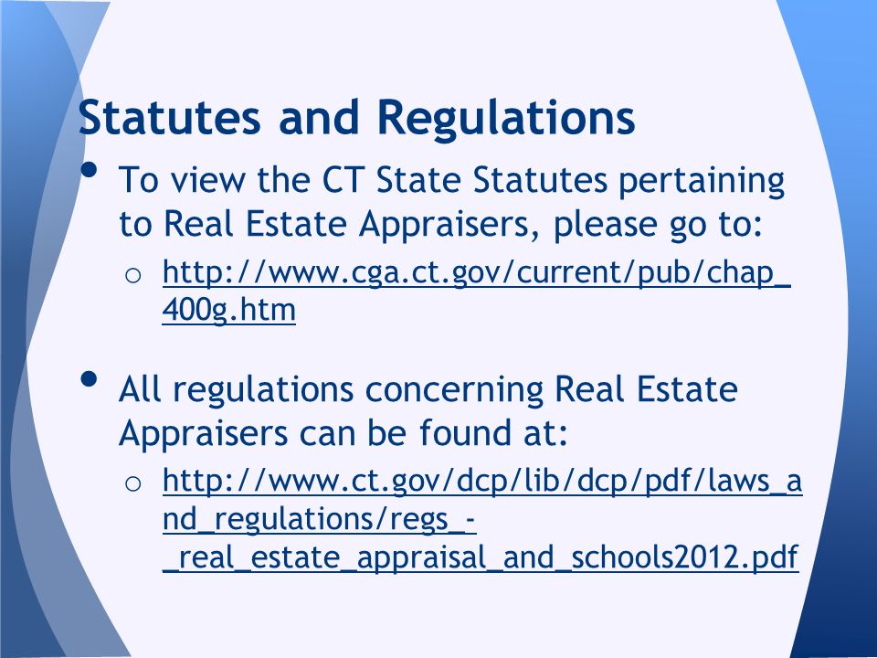 To view the CT State Statutes pertaining to Real Estate Appraisers, please go to: o http://www.cga.ct.gov/current/pub/chap_ 400g.htm http://www.cga.ct.gov/current/pub/chap_ 400g.htm All regulations concerning Real Estate Appraisers can be found at: o http://www.ct.gov/dcp/lib/dcp/pdf/laws_a nd_regulations/regs_- _real_estate_appraisal_and_schools2012.pdf http://www.ct.gov/dcp/lib/dcp/pdf/laws_a nd_regulations/regs_- _real_estate_appraisal_and_schools2012.pdf Statutes and Regulations