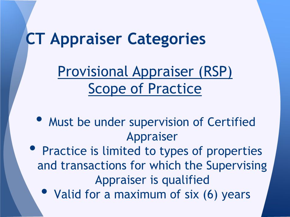Provisional Appraiser (RSP) Scope of Practice Must be under supervision of Certified Appraiser Practice is limited to types of properties and transactions for which the Supervising Appraiser is qualified Valid for a maximum of six (6) years