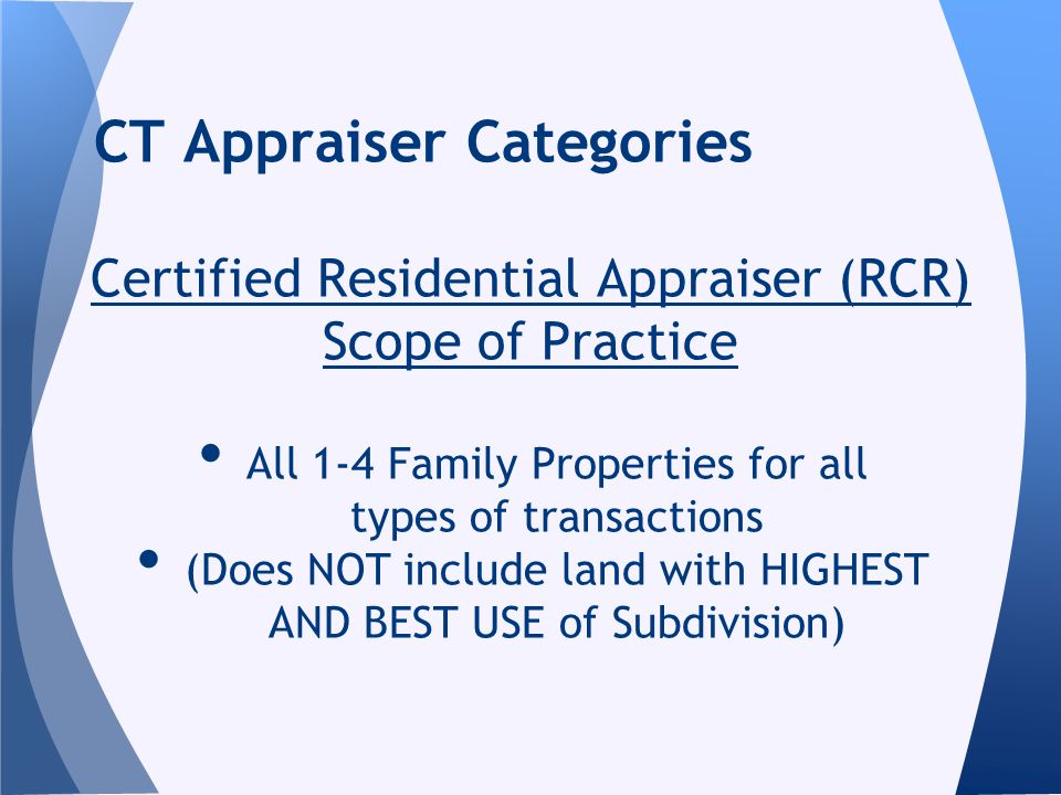 Certified Residential Appraiser (RCR) Scope of Practice All 1-4 Family Properties for all types of transactions (Does NOT include land with HIGHEST AN