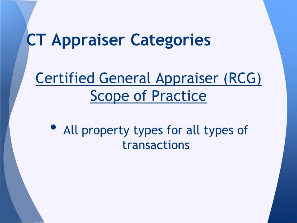 CT Appraiser Categories Certified General Appraiser (RCG) Scope of Practice All property types for all types of transactions