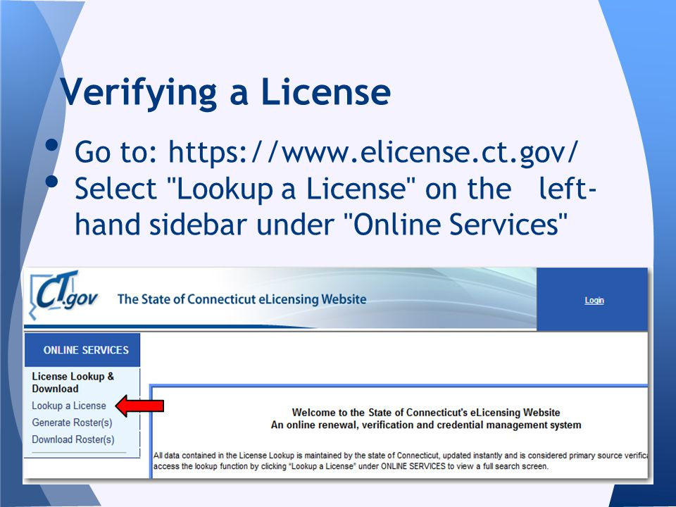 Go to: https://www.elicense.ct.gov/ Select Lookup a License on the left- hand sidebar under Online Services Verifying a License