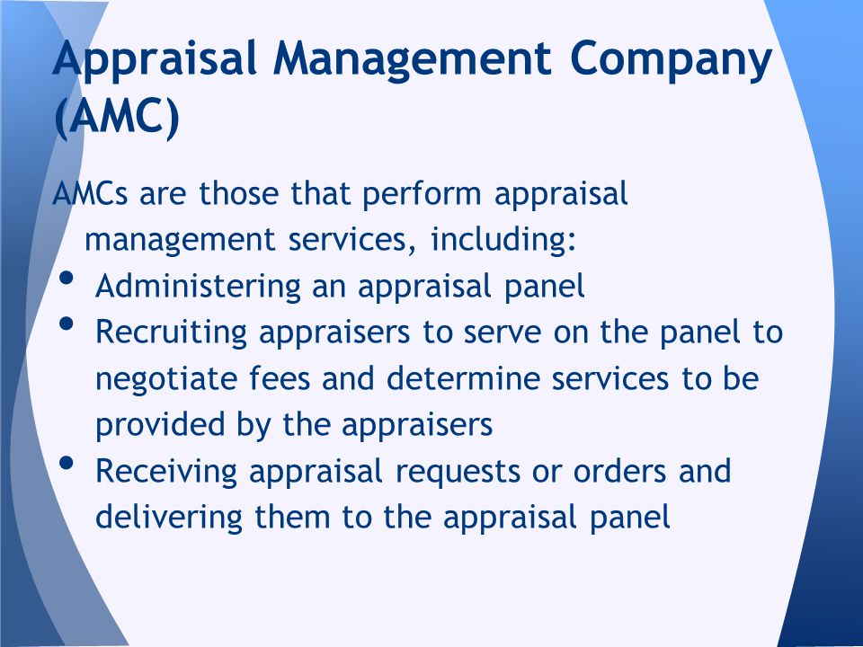 AMCs are those that perform appraisal management services, including: Administering an appraisal panel Recruiting appraisers to serve on the panel to negotiate fees and determine services to be provided by the appraisers Receiving appraisal requests or orders and delivering them to the appraisal panel Appraisal Management Company (AMC)