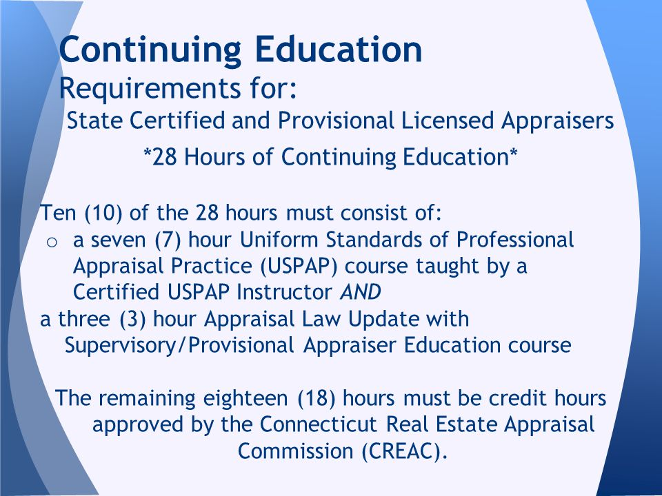 *28 Hours of Continuing Education* Ten (10) of the 28 hours must consist of: o a seven (7) hour Uniform Standards of Professional Appraisal Practice (USPAP) course taught by a Certified USPAP Instructor AND a three (3) hour Appraisal Law Update with Supervisory/Provisional Appraiser Education course The remaining eighteen (18) hours must be credit hours approved by the Connecticut Real Estate Appraisal Commission (CREAC).