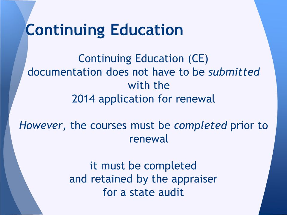 Continuing Education (CE) documentation does not have to be submitted with the 2014 application for renewal However, the courses must be completed prior to renewal it must be completed and retained by the appraiser for a state audit Continuing Education