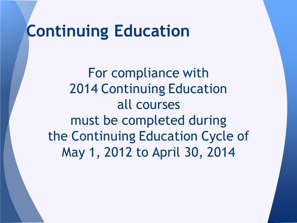 For compliance with 2014 Continuing Education all courses must be completed during the Continuing Education Cycle of May 1, 2012 to April 30, 2014 Continuing Education