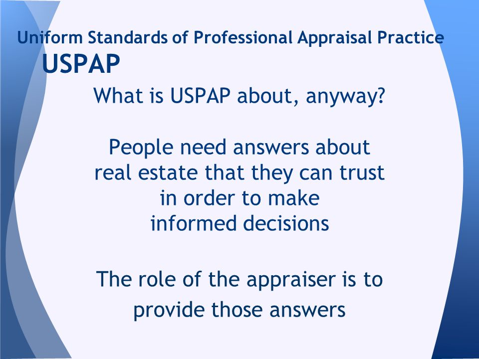 Uniform Standards of Professional Appraisal Practice USPAP What is USPAP about, anyway? People need answers about real estate that they can trust in o