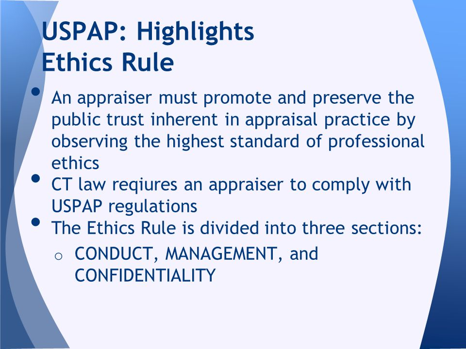 An appraiser must promote and preserve the public trust inherent in appraisal practice by observing the highest standard of professional ethics CT law reqiures an appraiser to comply with USPAP regulations The Ethics Rule is divided into three sections: o CONDUCT, MANAGEMENT, and CONFIDENTIALITY USPAP: Highlights Ethics Rule
