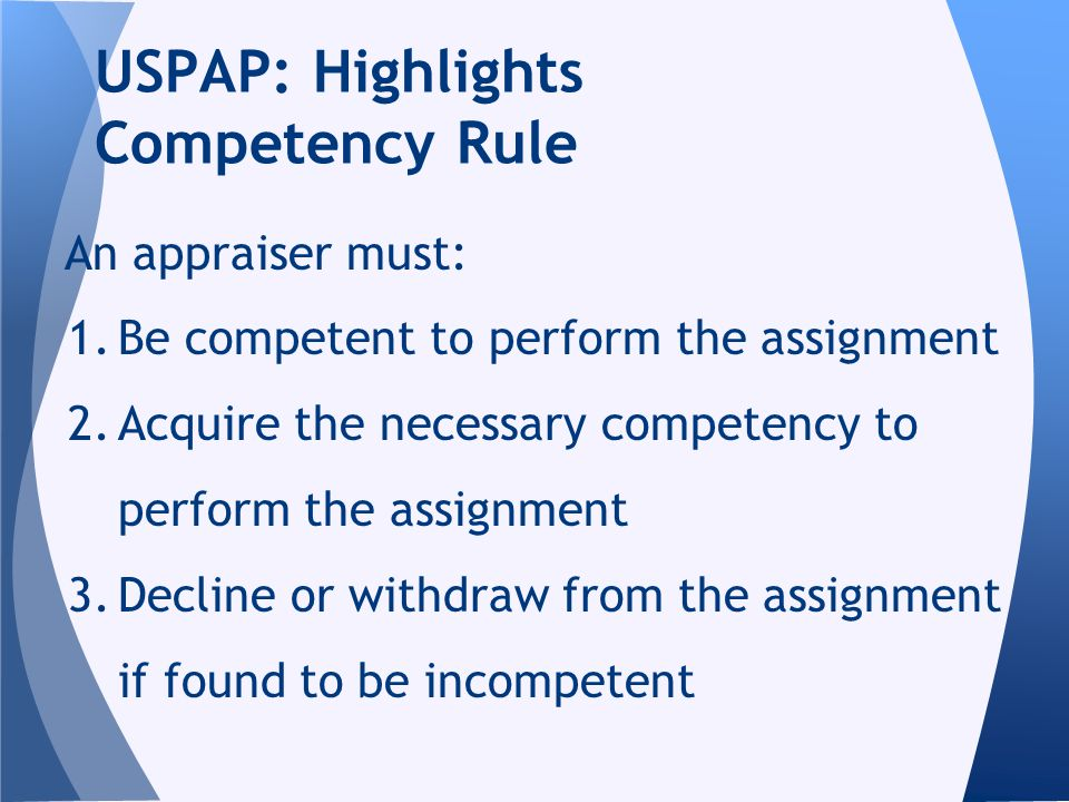 An appraiser must: 1.Be competent to perform the assignment 2.Acquire the necessary competency to perform the assignment 3.Decline or withdraw from the assignment if found to be incompetent USPAP: Highlights Competency Rule