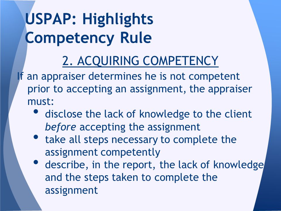 2. ACQUIRING COMPETENCY If an appraiser determines he is not competent prior to accepting an assignment, the appraiser must: disclose the lack of know