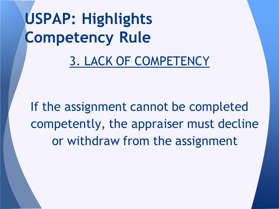 3. LACK OF COMPETENCY If the assignment cannot be completed competently, the appraiser must decline or withdraw from the assignment USPAP: Highlights