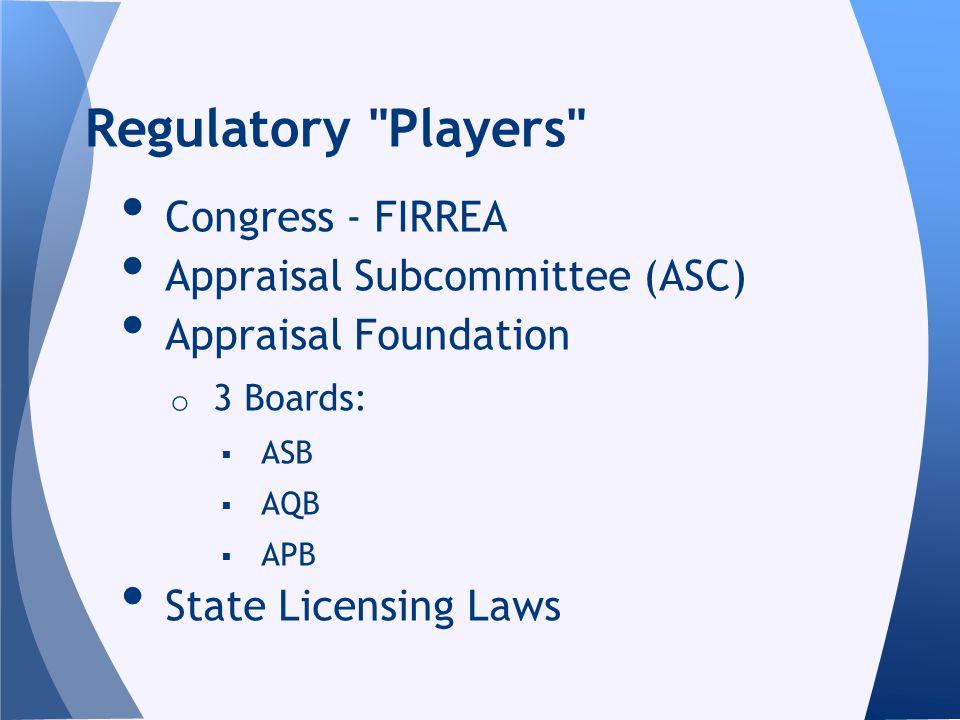 Congress - FIRREA Appraisal Subcommittee (ASC) Appraisal Foundation o 3 Boards: ASB AQB APB State Licensing Laws Regulatory