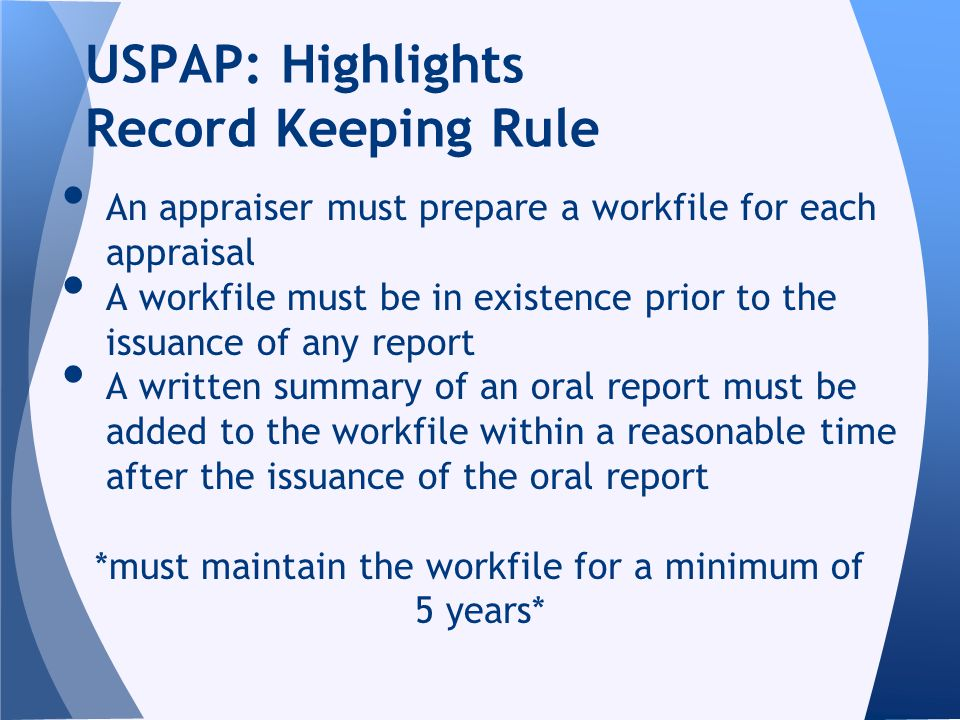 An appraiser must prepare a workfile for each appraisal A workfile must be in existence prior to the issuance of any report A written summary of an or