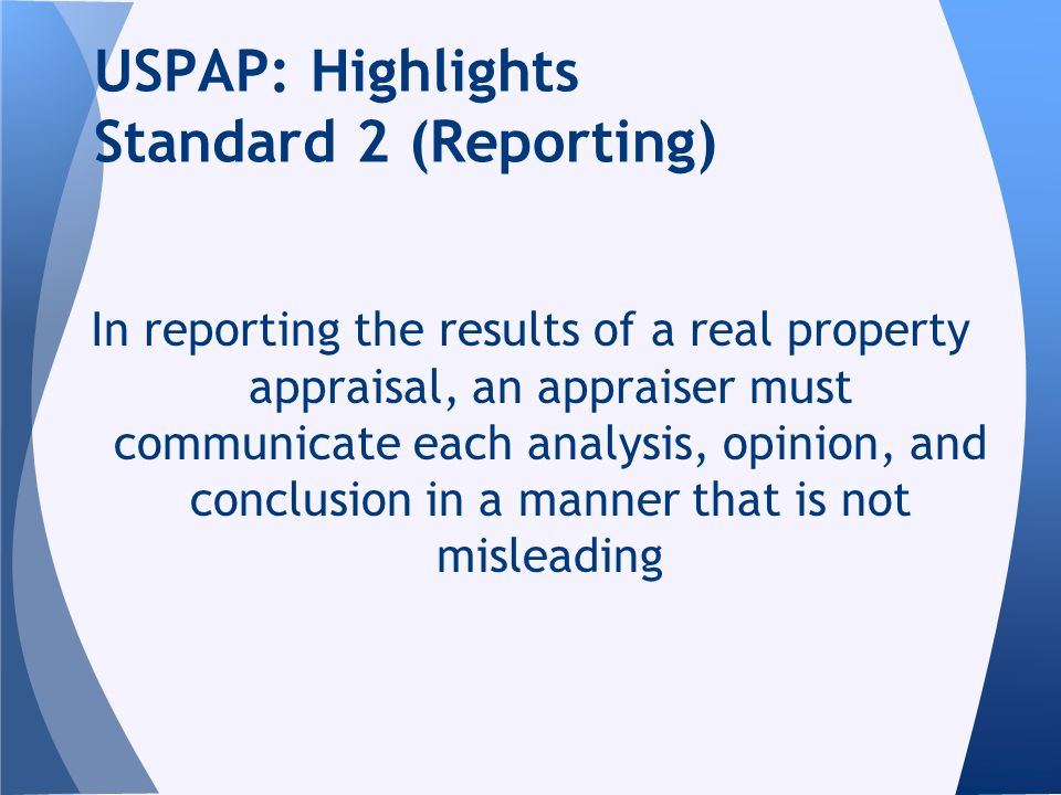 In reporting the results of a real property appraisal, an appraiser must communicate each analysis, opinion, and conclusion in a manner that is not misleading USPAP: Highlights Standard 2 (Reporting)