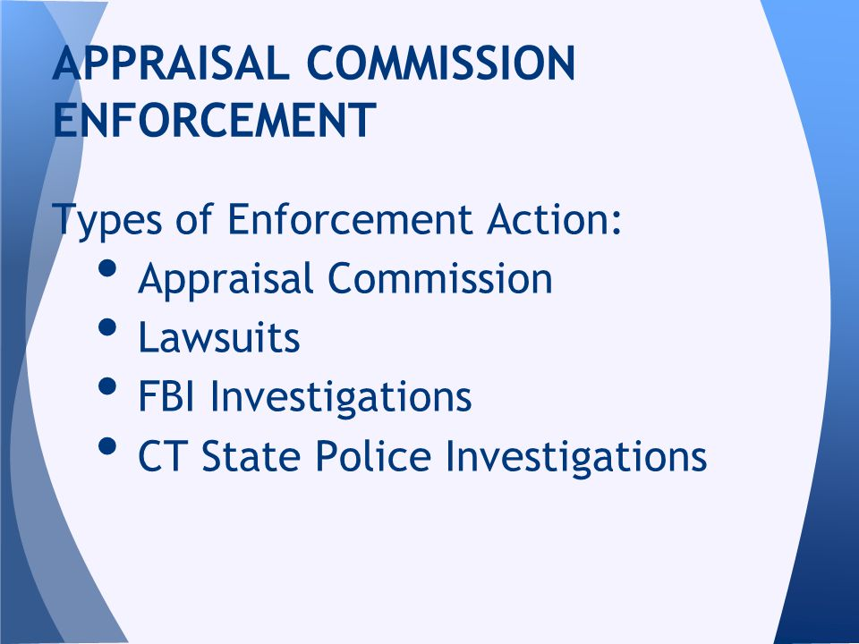 Types of Enforcement Action: Appraisal Commission Lawsuits FBI Investigations CT State Police Investigations APPRAISAL COMMISSION ENFORCEMENT