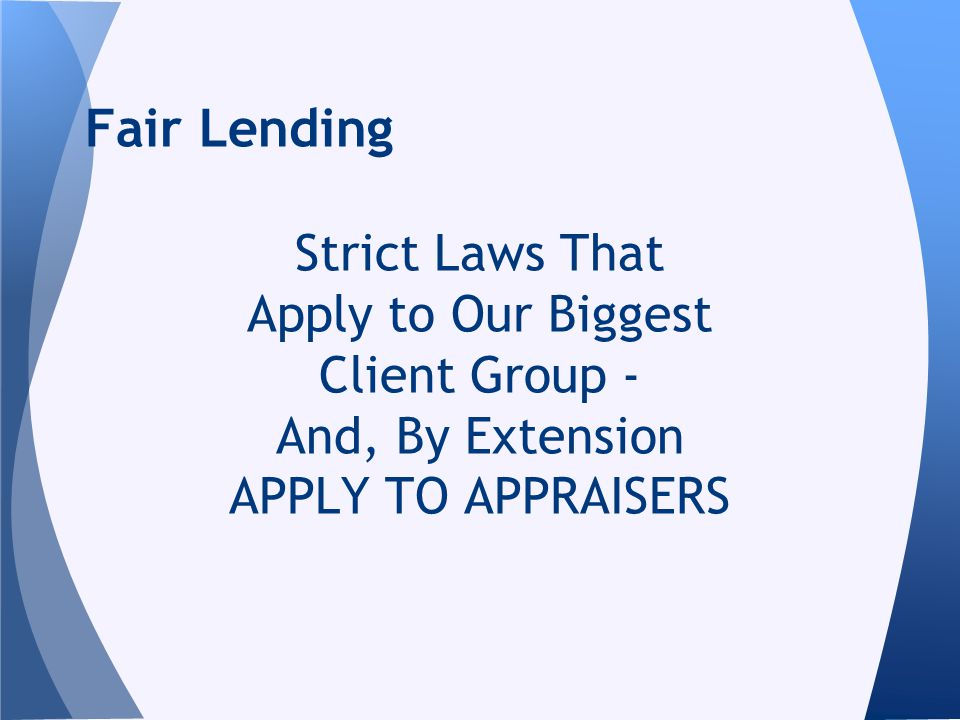 Strict Laws That Apply to Our Biggest Client Group - And, By Extension APPLY TO APPRAISERS Fair Lending