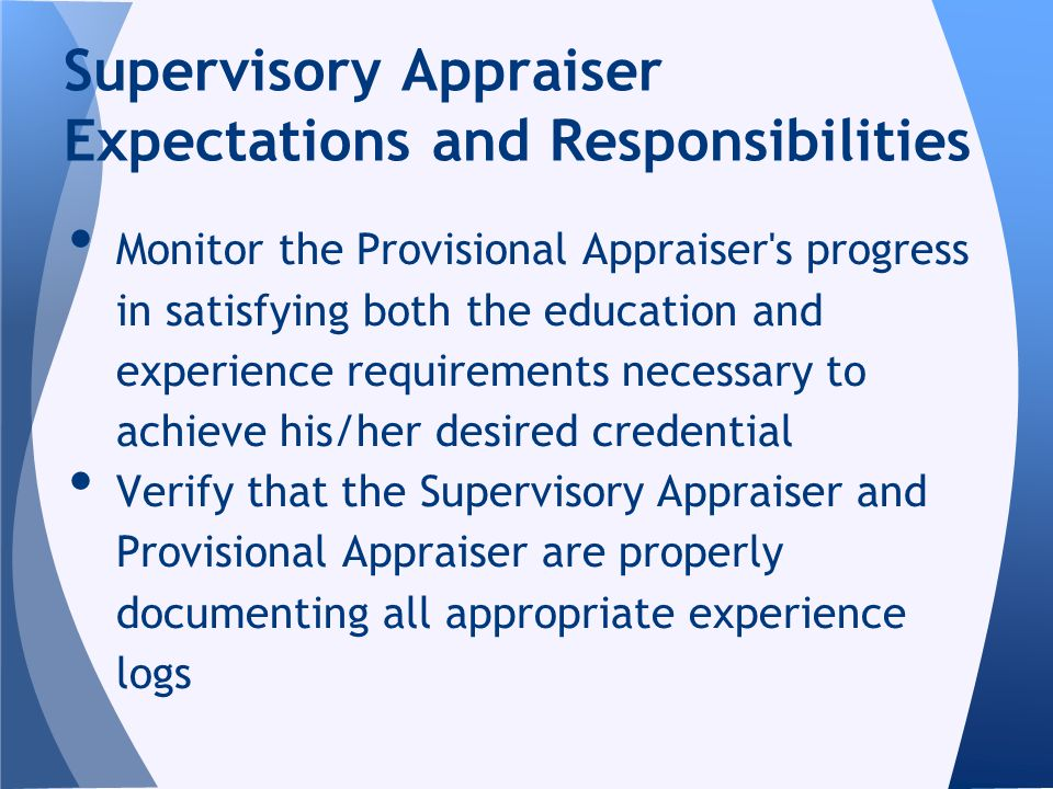 Monitor the Provisional Appraiser s progress in satisfying both the education and experience requirements necessary to achieve his/her desired credential Verify that the Supervisory Appraiser and Provisional Appraiser are properly documenting all appropriate experience logs Supervisory Appraiser Expectations and Responsibilities