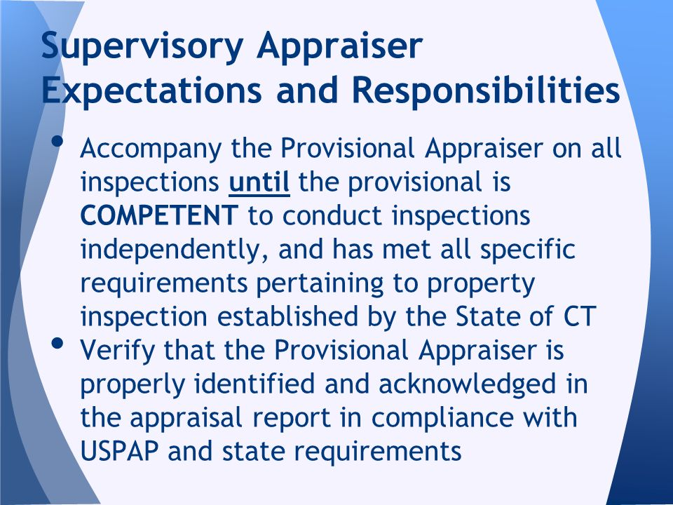 Accompany the Provisional Appraiser on all inspections until the provisional is COMPETENT to conduct inspections independently, and has met all specific requirements pertaining to property inspection established by the State of CT Verify that the Provisional Appraiser is properly identified and acknowledged in the appraisal report in compliance with USPAP and state requirements Supervisory Appraiser Expectations and Responsibilities