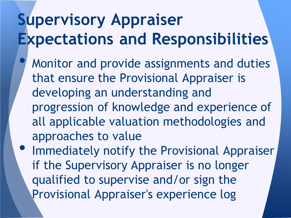 Monitor and provide assignments and duties that ensure the Provisional Appraiser is developing an understanding and progression of knowledge and experience of all applicable valuation methodologies and approaches to value Immediately notify the Provisional Appraiser if the Supervisory Appraiser is no longer qualified to supervise and/or sign the Provisional Appraiser s experience log Supervisory Appraiser Expectations and Responsibilities