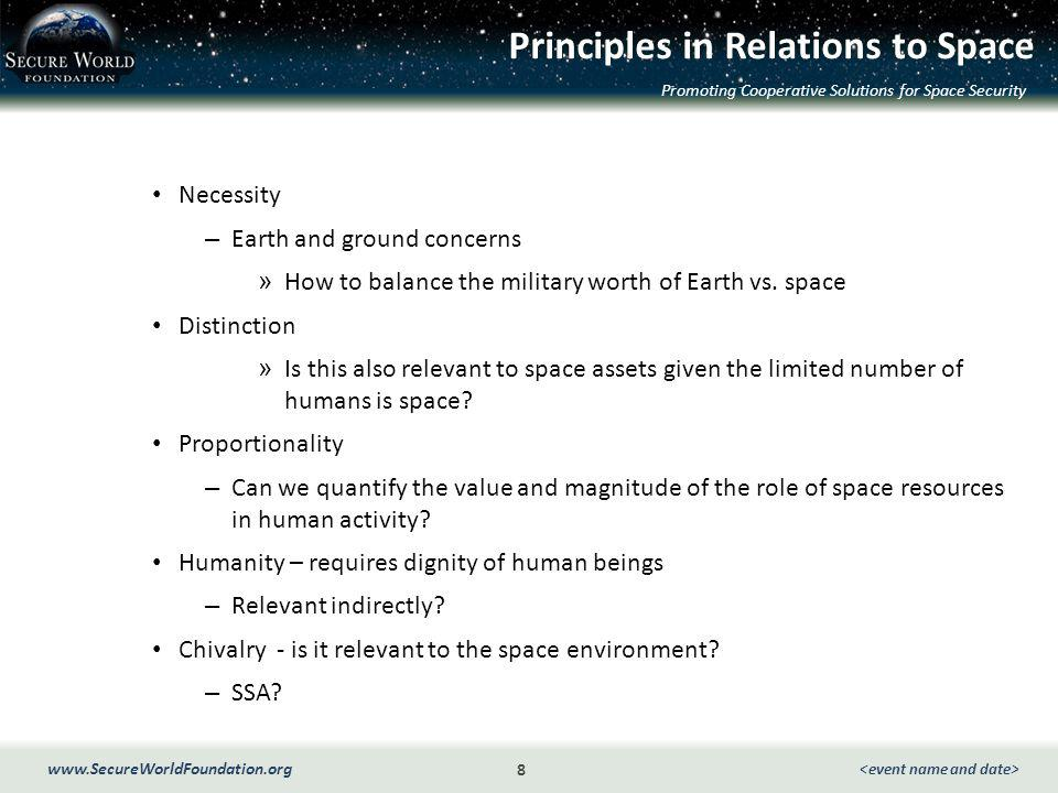 Promoting Cooperative Solutions for Space Security 8 www.SecureWorldFoundation.org Principles in Relations to Space Necessity – Earth and ground concerns » How to balance the military worth of Earth vs.