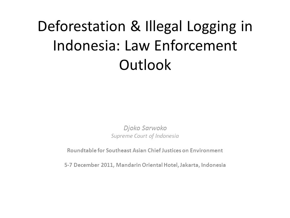 Deforestation & Illegal Logging in Indonesia: Law Enforcement Outlook Djoko Sarwoko Supreme Court of Indonesia Roundtable for Southeast Asian Chief Justices on Environment 5-7 December 2011, Mandarin Oriental Hotel, Jakarta, Indonesia