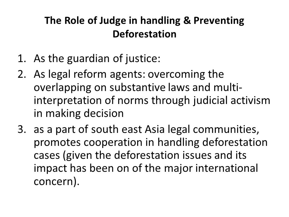 The Role of Judge in handling & Preventing Deforestation 1.As the guardian of justice: 2.As legal reform agents: overcoming the overlapping on substantive laws and multi- interpretation of norms through judicial activism in making decision 3.as a part of south east Asia legal communities, promotes cooperation in handling deforestation cases (given the deforestation issues and its impact has been on of the major international concern).