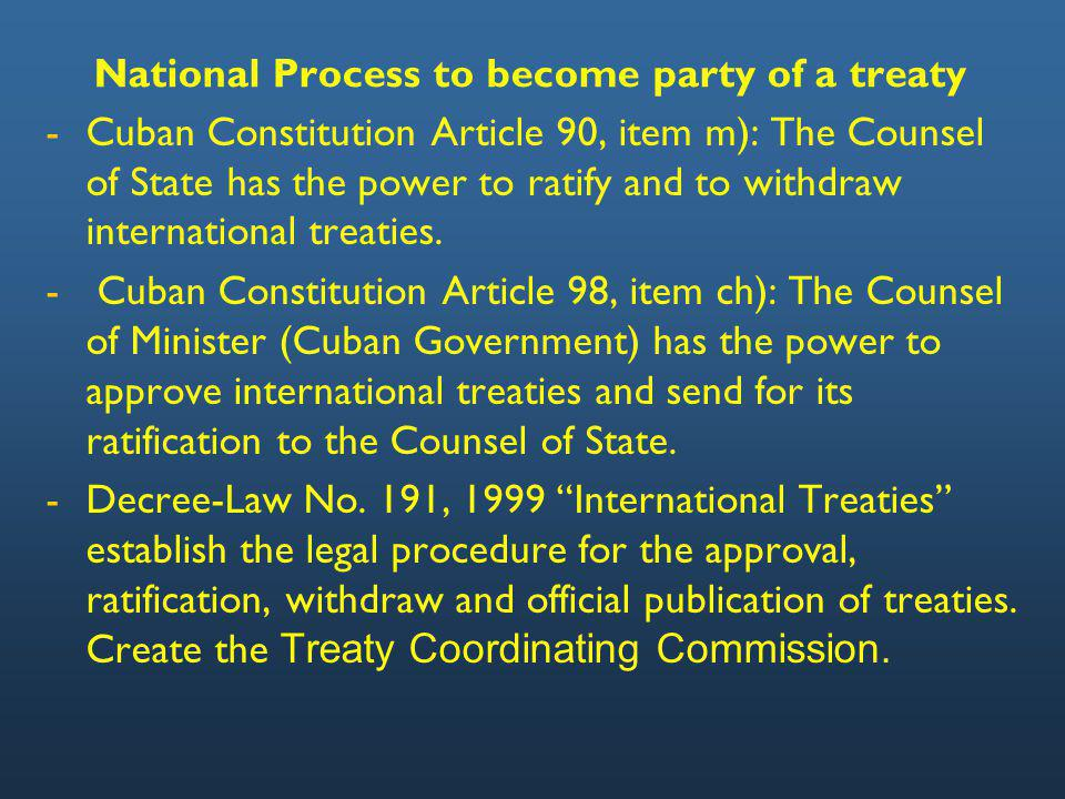 National Process to become party of a treaty - -Cuban Constitution Article 90, item m): The Counsel of State has the power to ratify and to withdraw international treaties.