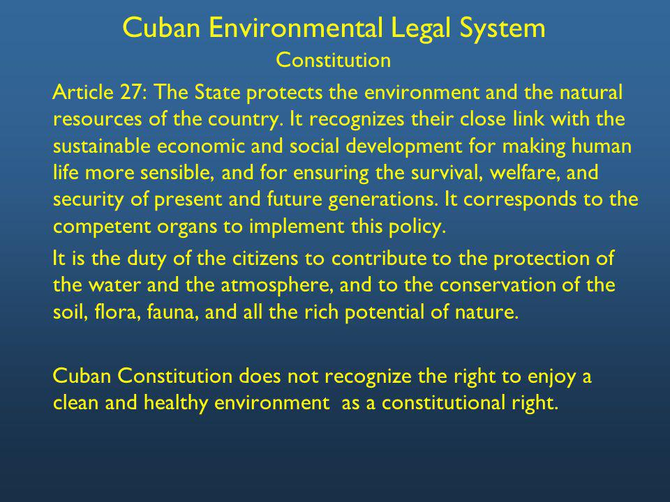 Cuban Environmental Legal System Constitution Article 27: The State protects the environment and the natural resources of the country.