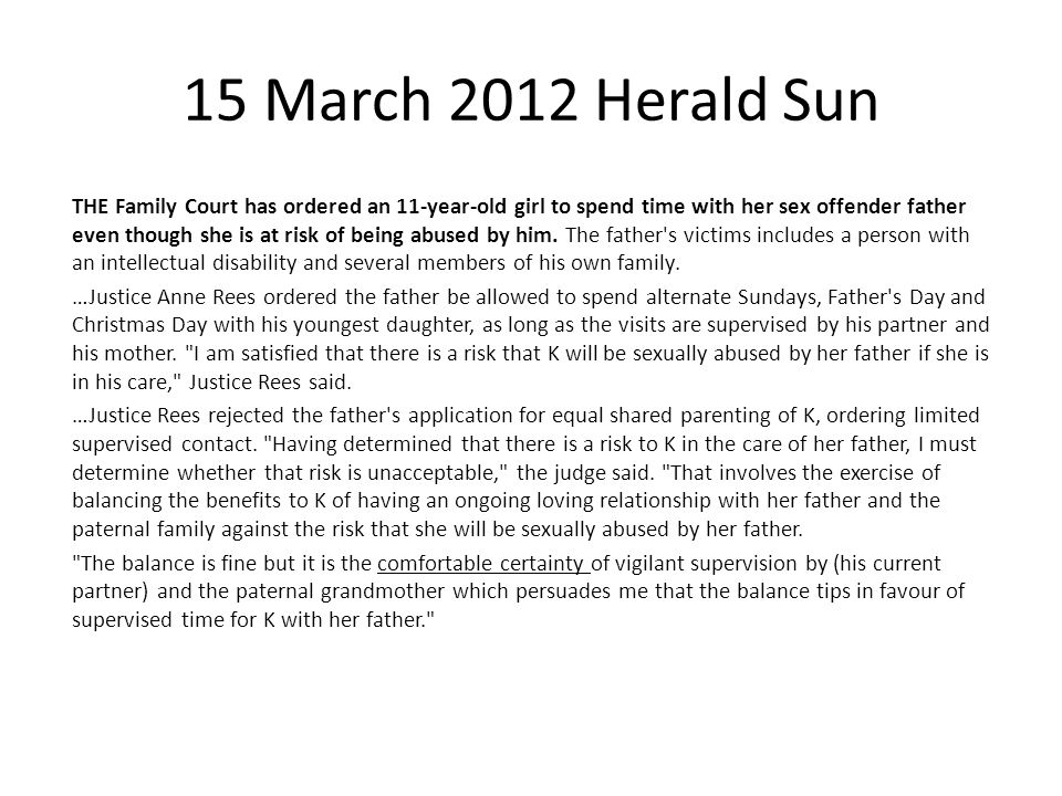 15 March 2012 Herald Sun THE Family Court has ordered an 11-year-old girl to spend time with her sex offender father even though she is at risk of bei