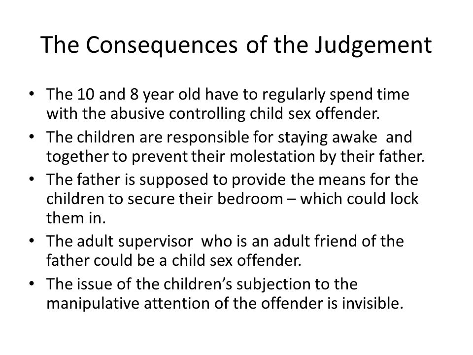 The Consequences of the Judgement The 10 and 8 year old have to regularly spend time with the abusive controlling child sex offender. The children are