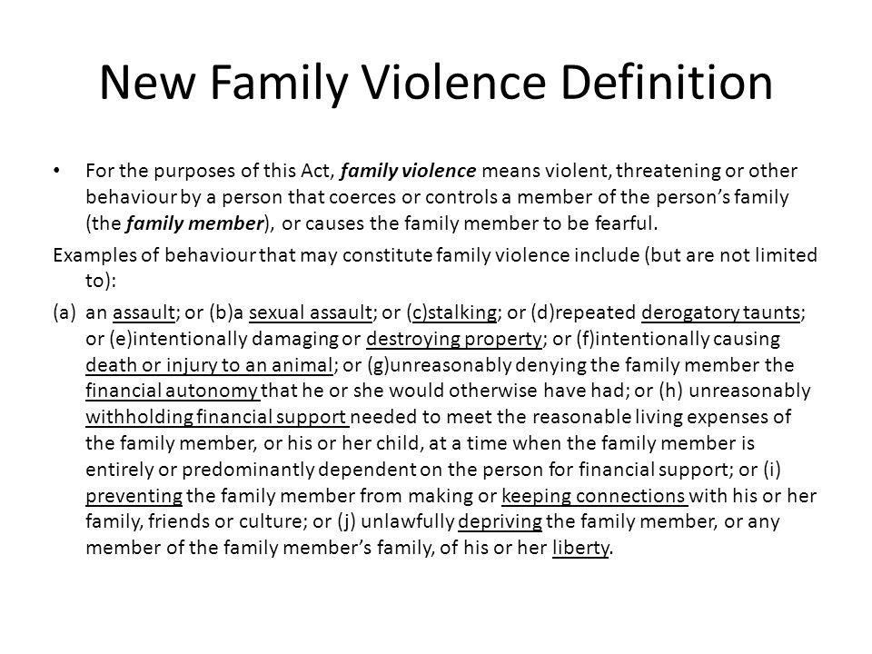 New Family Violence Definition For the purposes of this Act, family violence means violent, threatening or other behaviour by a person that coerces or