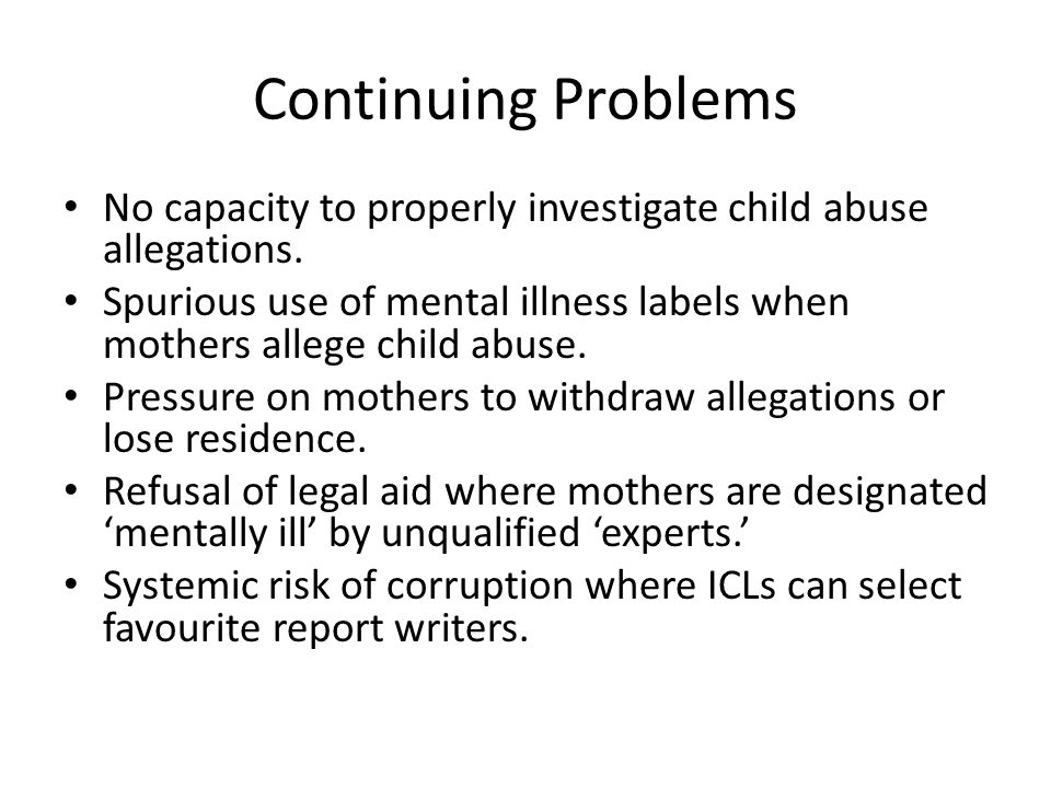 Continuing Problems No capacity to properly investigate child abuse allegations. Spurious use of mental illness labels when mothers allege child abuse