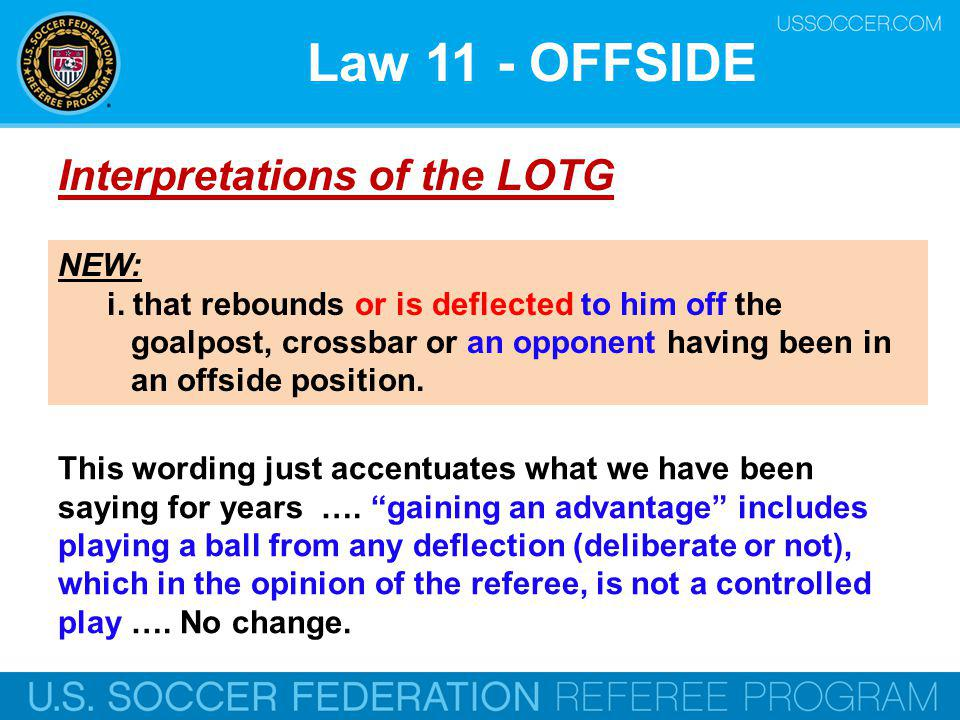 Law 11 - OFFSIDE Interpretations of the LOTG NEW: i. that rebounds or is deflected to him off the goalpost, crossbar or an opponent having been in an