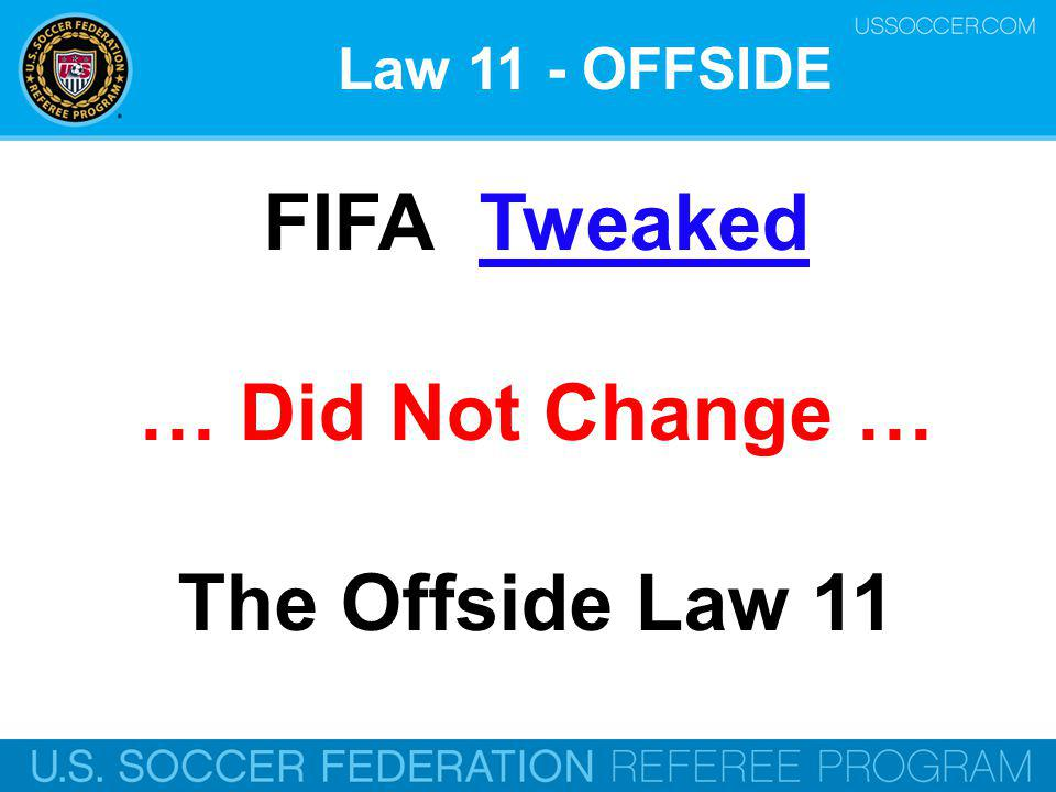 Law 11 - OFFSIDE FIFA Tweaked … Did Not Change … The Offside Law 11