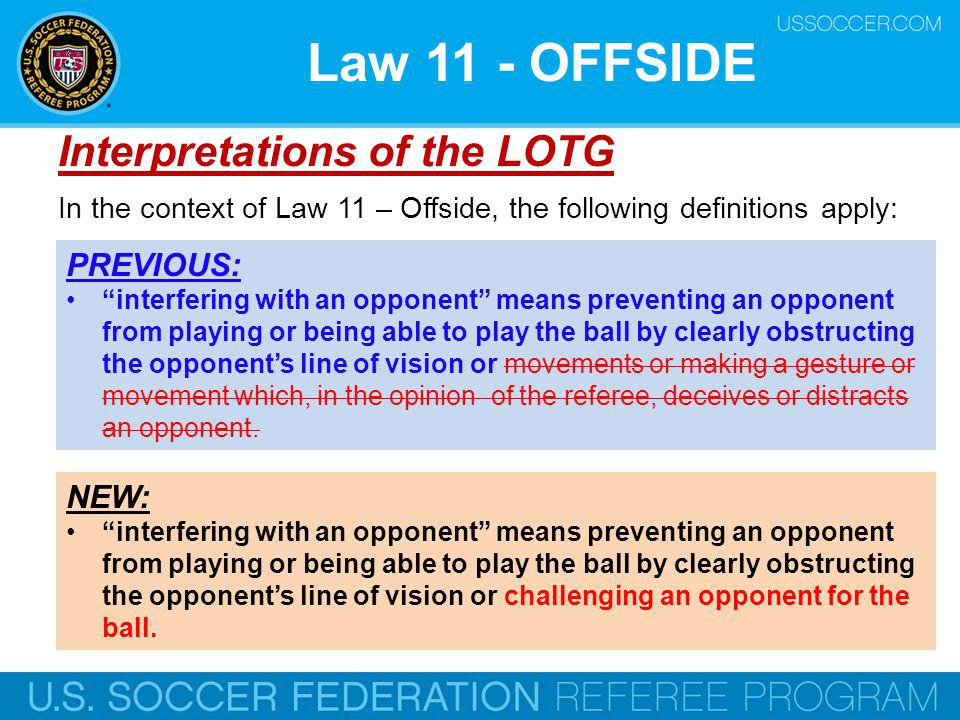 Law 11 - OFFSIDE Interpretations of the LOTG NEW: interfering with an opponent means preventing an opponent from playing or being able to play the ball by clearly obstructing the opponents line of vision or challenging an opponent for the ball.