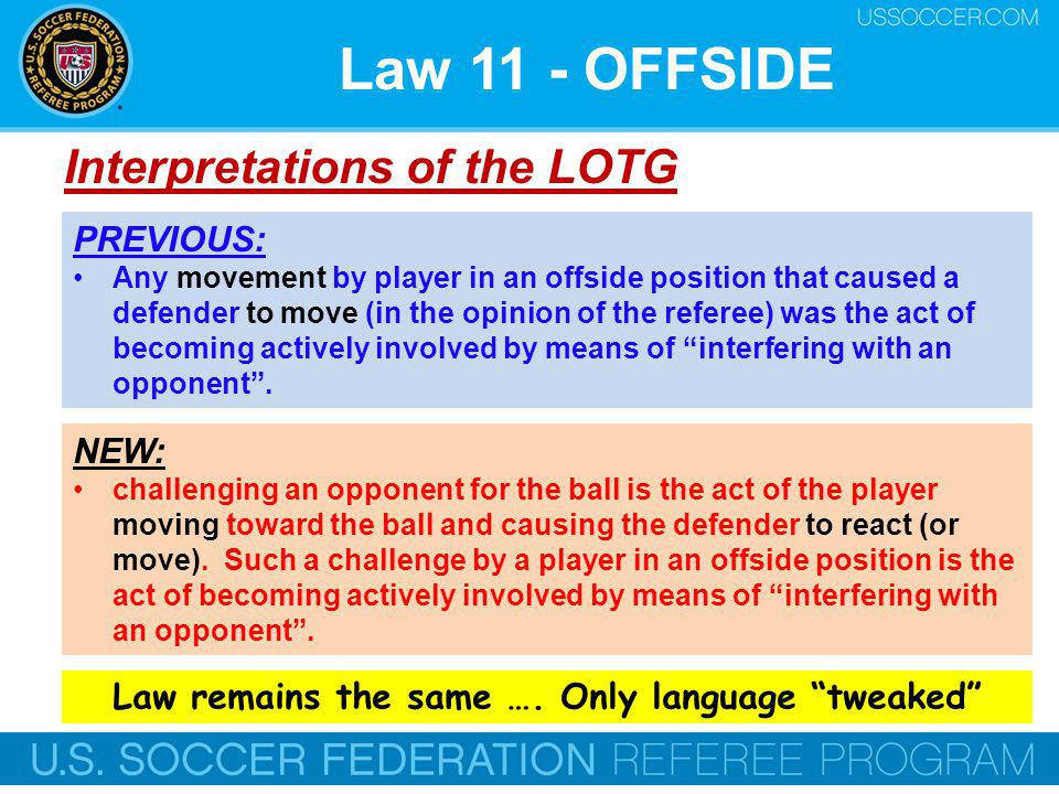 Law 11 - OFFSIDE Interpretations of the LOTG NEW: challenging an opponent for the ball is the act of the player moving toward the ball and causing the defender to react (or move).