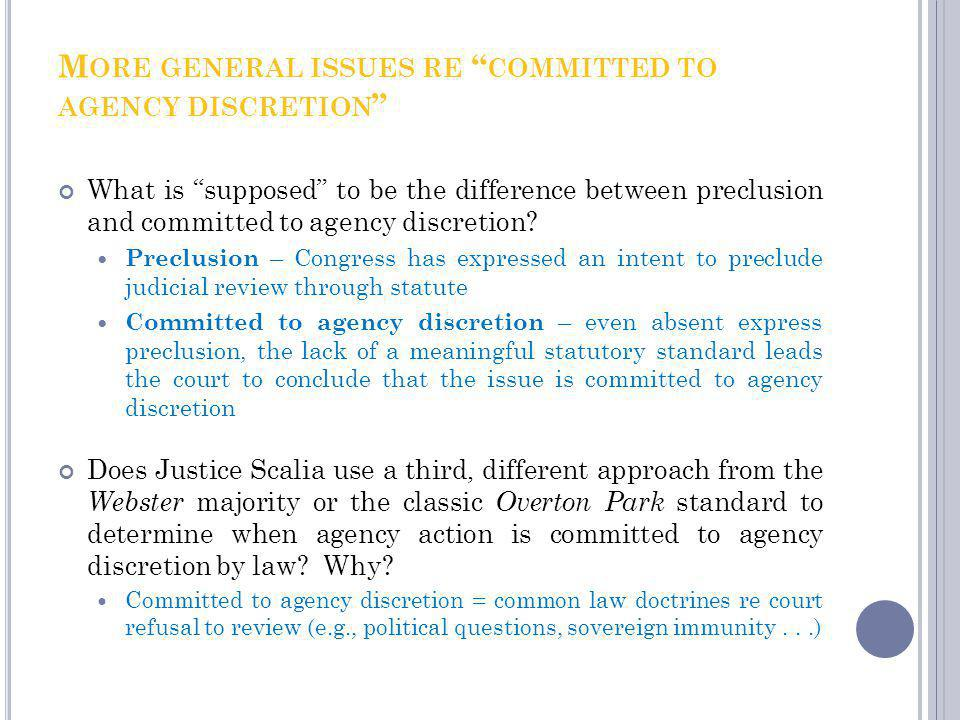 M ORE GENERAL ISSUES RE COMMITTED TO AGENCY DISCRETION What is supposed to be the difference between preclusion and committed to agency discretion? Pr