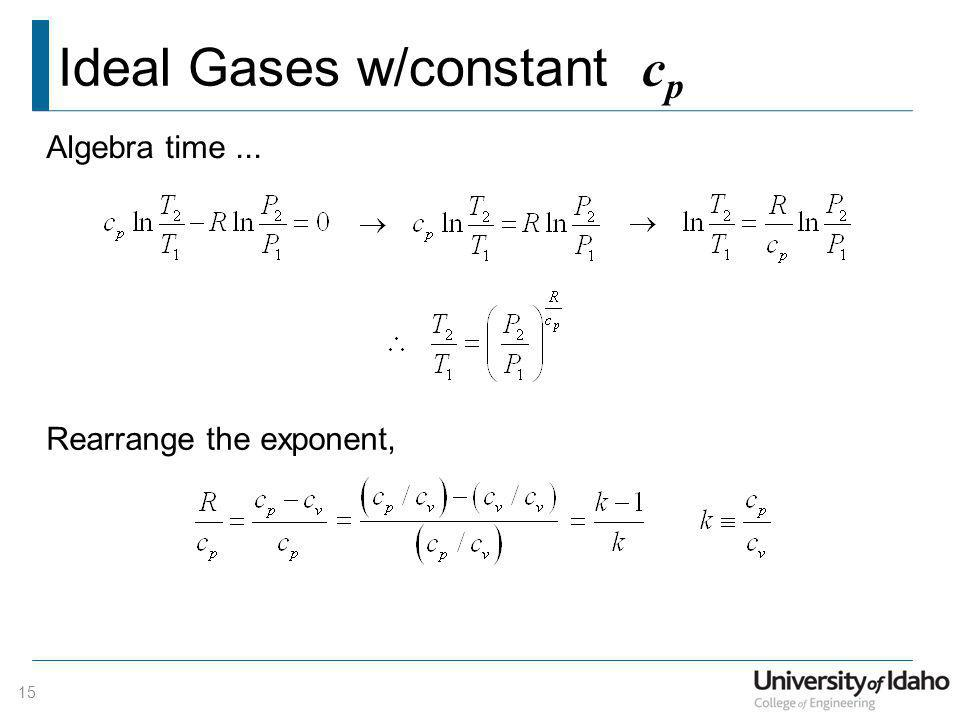 Ideal Gases w/constant c p 15 Algebra time... Rearrange the exponent,