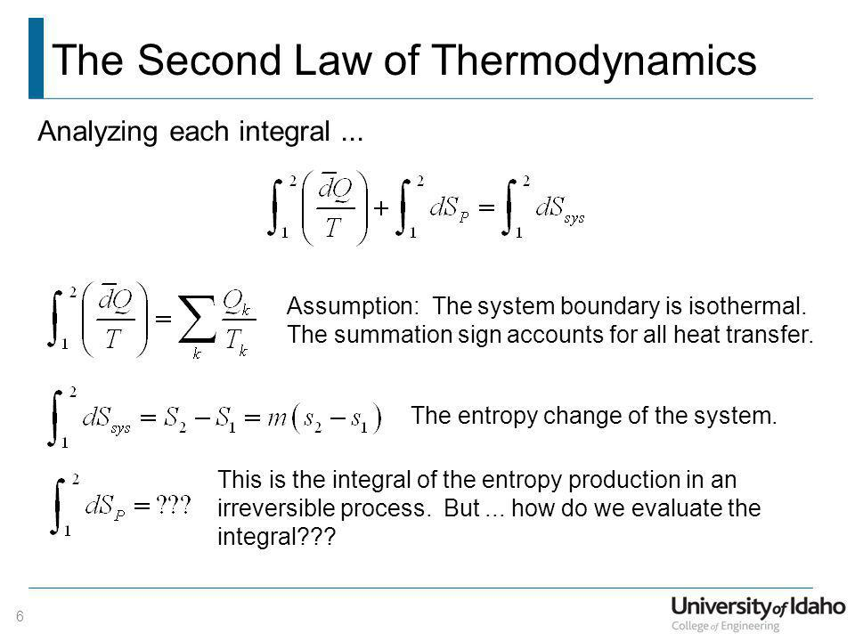 The Second Law of Thermodynamics 6 Analyzing each integral... Assumption: The system boundary is isothermal. The summation sign accounts for all heat