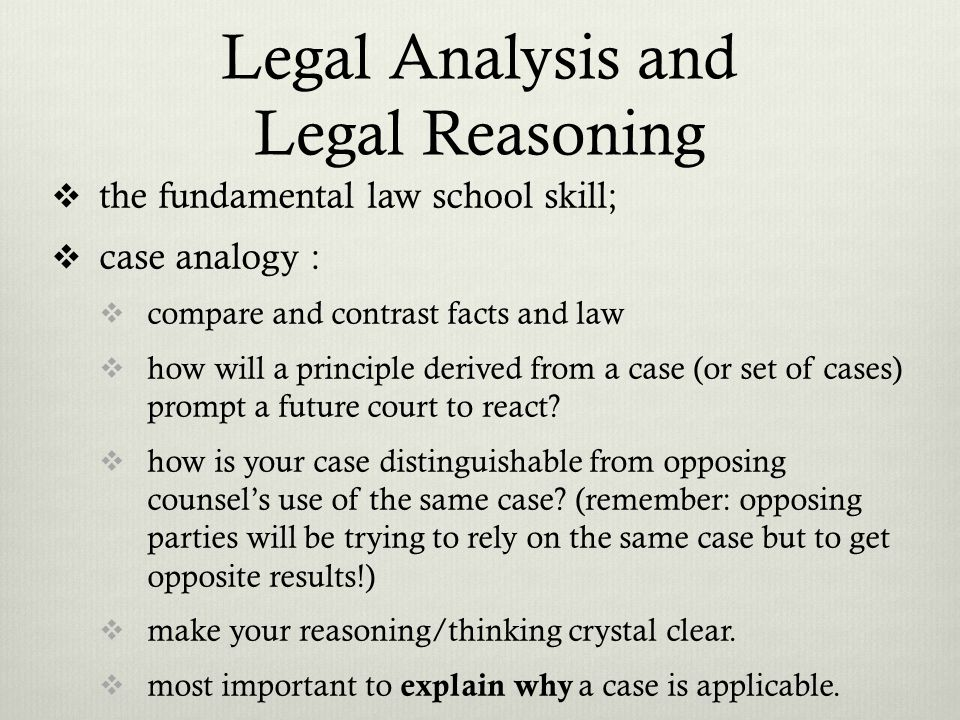 Legal Analysis and Legal Reasoning the fundamental law school skill; case analogy : compare and contrast facts and law how will a principle derived from a case (or set of cases) prompt a future court to react.