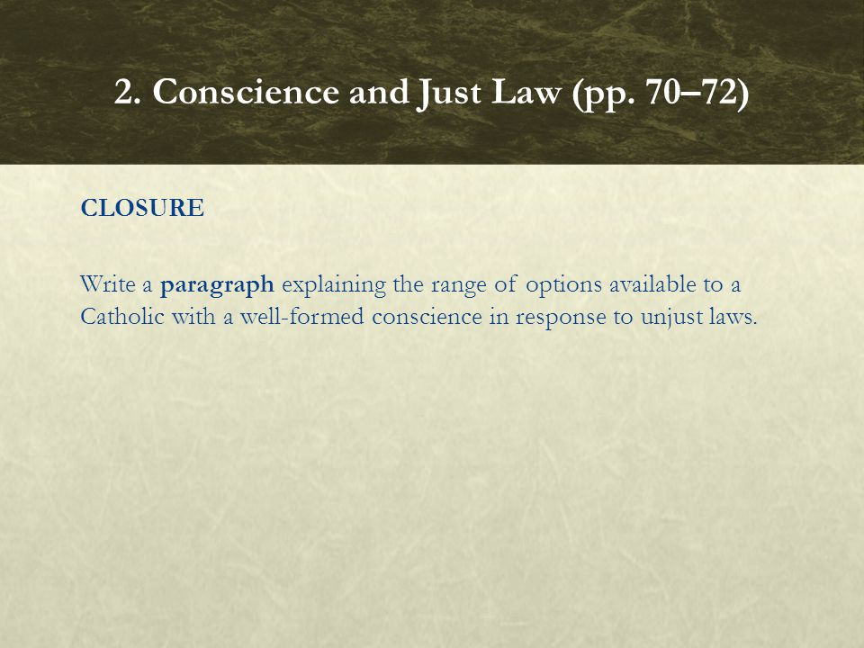 CLOSURE Write a paragraph explaining the range of options available to a Catholic with a well formed conscience in response to unjust laws. 2. Conscie