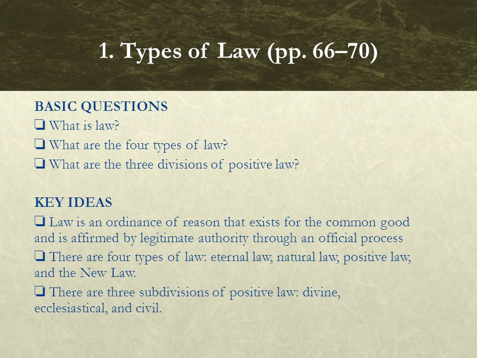 BASIC QUESTIONS What is law? What are the four types of law? What are the three divisions of positive law? KEY IDEAS Law is an ordinance of reason tha
