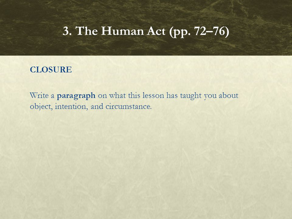 CLOSURE Write a paragraph on what this lesson has taught you about object, intention, and circumstance. 3. The Human Act (pp. 72–76)