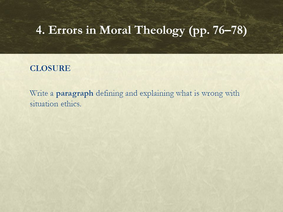 CLOSURE Write a paragraph defining and explaining what is wrong with situation ethics. 4. Errors in Moral Theology (pp. 76–78)